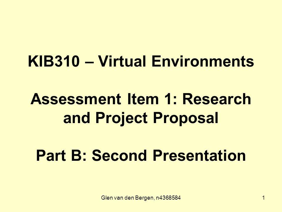 Glen van den Bergen, n43685841 KIB310 – Virtual Environments Assessment Item 1: Research and Project Proposal Part B: Second Presentation