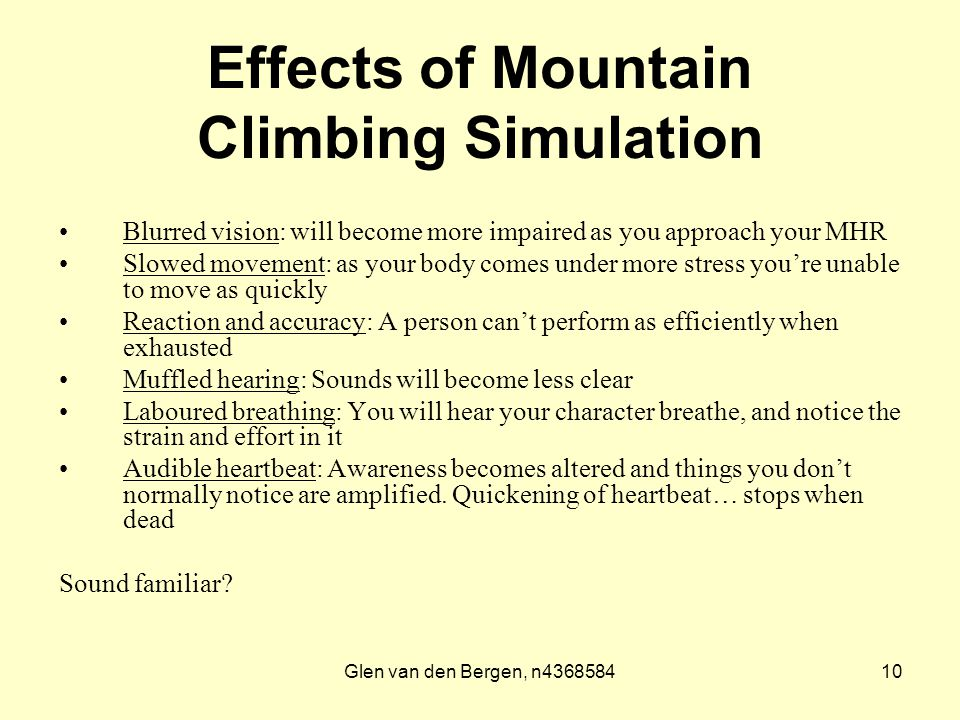 Glen van den Bergen, n436858410 Effects of Mountain Climbing Simulation Blurred vision: will become more impaired as you approach your MHR Slowed movement: as your body comes under more stress you're unable to move as quickly Reaction and accuracy: A person can't perform as efficiently when exhausted Muffled hearing: Sounds will become less clear Laboured breathing: You will hear your character breathe, and notice the strain and effort in it Audible heartbeat: Awareness becomes altered and things you don't normally notice are amplified.