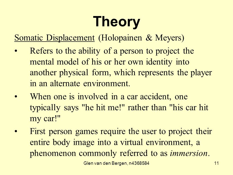 Glen van den Bergen, n436858411 Theory Somatic Displacement (Holopainen & Meyers) Refers to the ability of a person to project the mental model of his or her own identity into another physical form, which represents the player in an alternate environment.