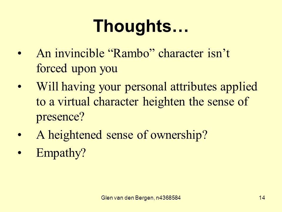 Glen van den Bergen, n436858414 Thoughts… An invincible Rambo character isn't forced upon you Will having your personal attributes applied to a virtual character heighten the sense of presence.