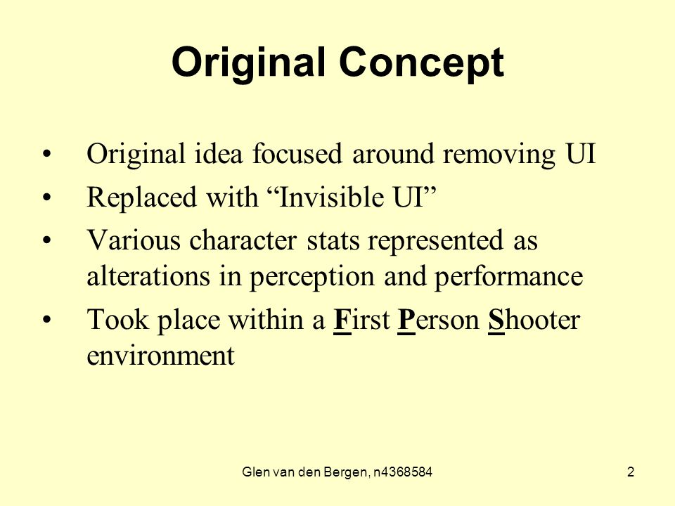 Glen van den Bergen, n43685842 Original Concept Original idea focused around removing UI Replaced with Invisible UI Various character stats represented as alterations in perception and performance Took place within a First Person Shooter environment