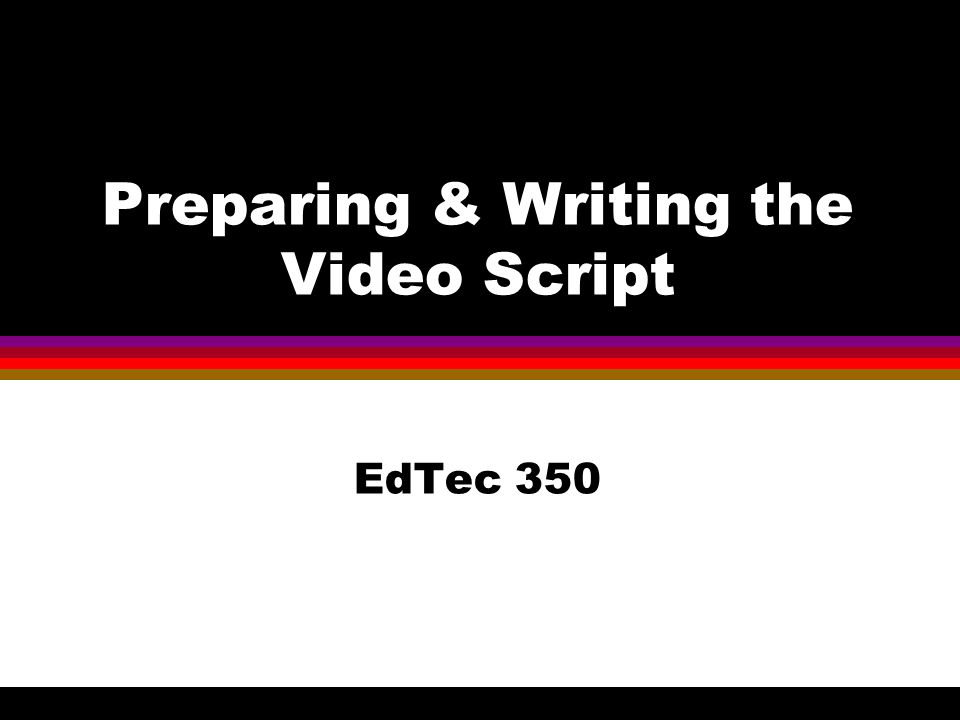 Preparing & Writing the Video Script EdTec 350