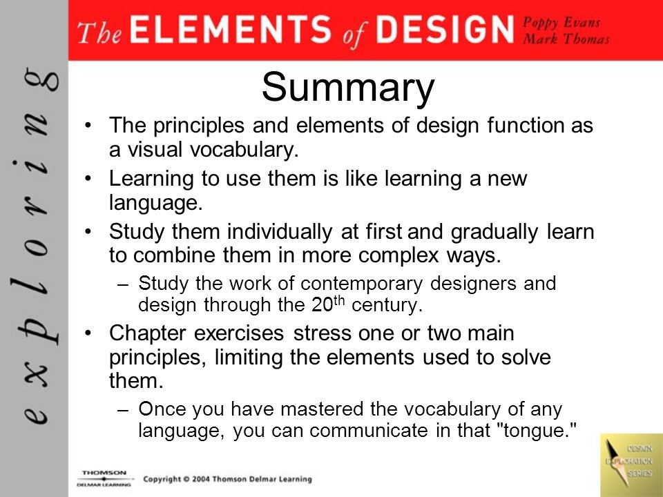 Summary The principles and elements of design function as a visual vocabulary. Learning to use them is like learning a new language. Study them indivi