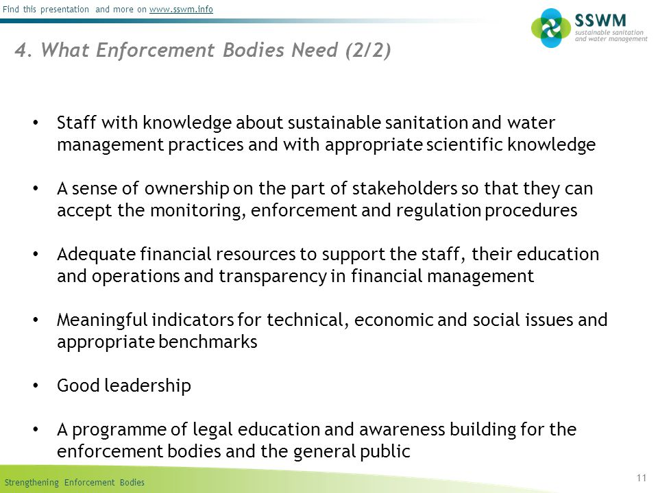 Strengthening Enforcement Bodies Find this presentation and more on www.sswm.infowww.sswm.info Staff with knowledge about sustainable sanitation and water management practices and with appropriate scientific knowledge A sense of ownership on the part of stakeholders so that they can accept the monitoring, enforcement and regulation procedures Adequate financial resources to support the staff, their education and operations and transparency in financial management Meaningful indicators for technical, economic and social issues and appropriate benchmarks Good leadership A programme of legal education and awareness building for the enforcement bodies and the general public 11 4.