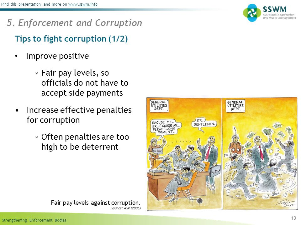 Strengthening Enforcement Bodies Find this presentation and more on www.sswm.infowww.sswm.info Tips to fight corruption (1/2) Improve positive ◦ Fair pay levels, so officials do not have to accept side payments Increase effective penalties for corruption ◦ Often penalties are too high to be deterrent 13 5.