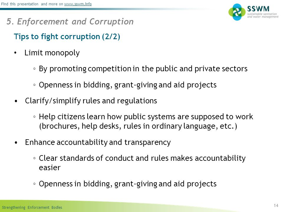 Strengthening Enforcement Bodies Find this presentation and more on www.sswm.infowww.sswm.info Tips to fight corruption (2/2) Limit monopoly ◦ By promoting competition in the public and private sectors ◦ Openness in bidding, grant-giving and aid projects Clarify/simplify rules and regulations ◦ Help citizens learn how public systems are supposed to work (brochures, help desks, rules in ordinary language, etc.) Enhance accountability and transparency ◦ Clear standards of conduct and rules makes accountability easier ◦ Openness in bidding, grant-giving and aid projects 14 5.