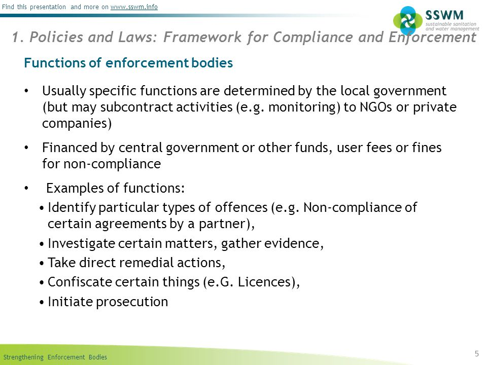 Strengthening Enforcement Bodies Find this presentation and more on www.sswm.infowww.sswm.info 16 Advantages: Pre-condition for successful implementation of many other tools (command and control tools, legal framework, etc.) Sound enforcement bodies gain trust of community Might heighten transparency and accountability in local governance Important part of any institutional framework Transparency of law enforcement leads to public awareness Disadvantages: Problems with corruption possible Need for financial resources to pay enforcement bodies Process to strengthen enforcement bodies can take much time Not working without sound legal framework Need of good leadership 7.