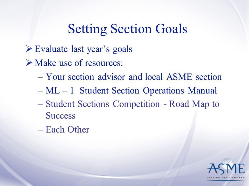Setting Section Goals  Evaluate last year's goals  Make use of resources: –Your section advisor and local ASME section –ML – 1 Student Section Operations Manual –Student Sections Competition - Road Map to Success –Each Other