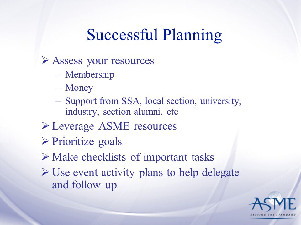 Successful Planning  Assess your resources –Membership –Money –Support from SSA, local section, university, industry, section alumni, etc  Leverage ASME resources  Prioritize goals  Make checklists of important tasks  Use event activity plans to help delegate and follow up