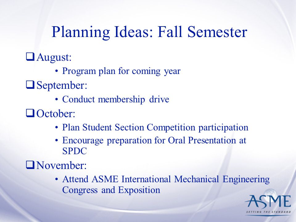 Planning Ideas: Fall Semester  August: Program plan for coming year  September: Conduct membership drive  October: Plan Student Section Competition participation Encourage preparation for Oral Presentation at SPDC  November: Attend ASME International Mechanical Engineering Congress and Exposition