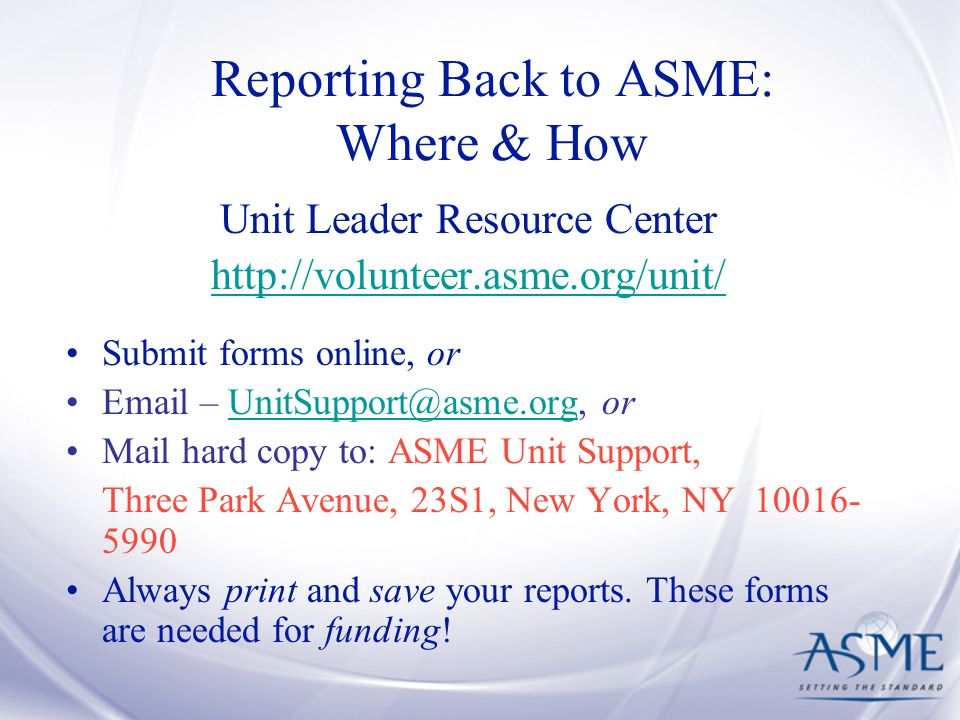 Reporting Back to ASME: Where & How Unit Leader Resource Center   Submit forms online, or  –  Mail hard copy to: ASME Unit Support, Three Park Avenue, 23S1, New York, NY Always print and save your reports.