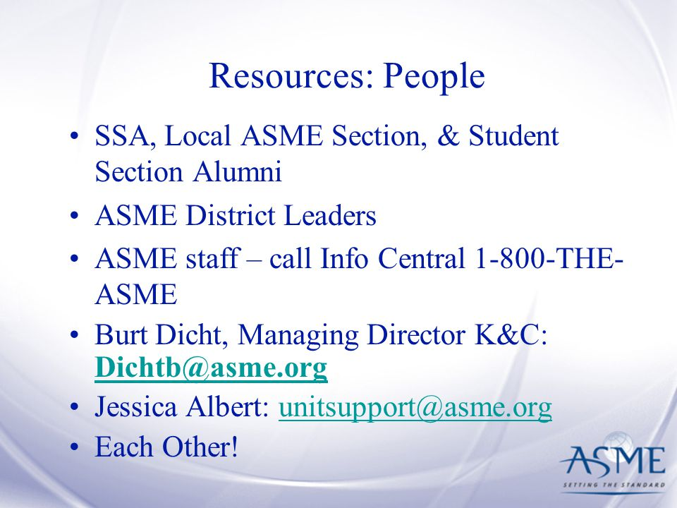 Resources: People SSA, Local ASME Section, & Student Section Alumni ASME District Leaders ASME staff – call Info Central THE- ASME Burt Dicht, Managing Director K&C:  Jessica Albert: Each Other!