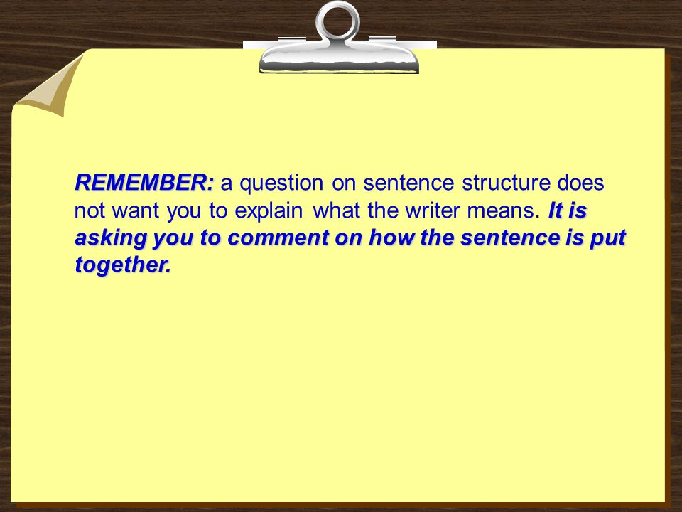 REMEMBER: It is asking you to comment on how the sentence is put together. REMEMBER: a question on sentence structure does not want you to explain wha