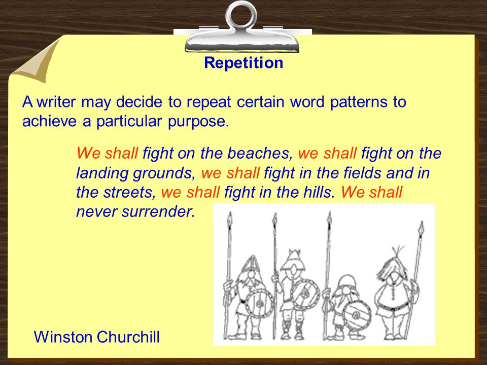 Repetition A writer may decide to repeat certain word patterns to achieve a particular purpose. Winston Churchill We shall fight on the beaches, we sh