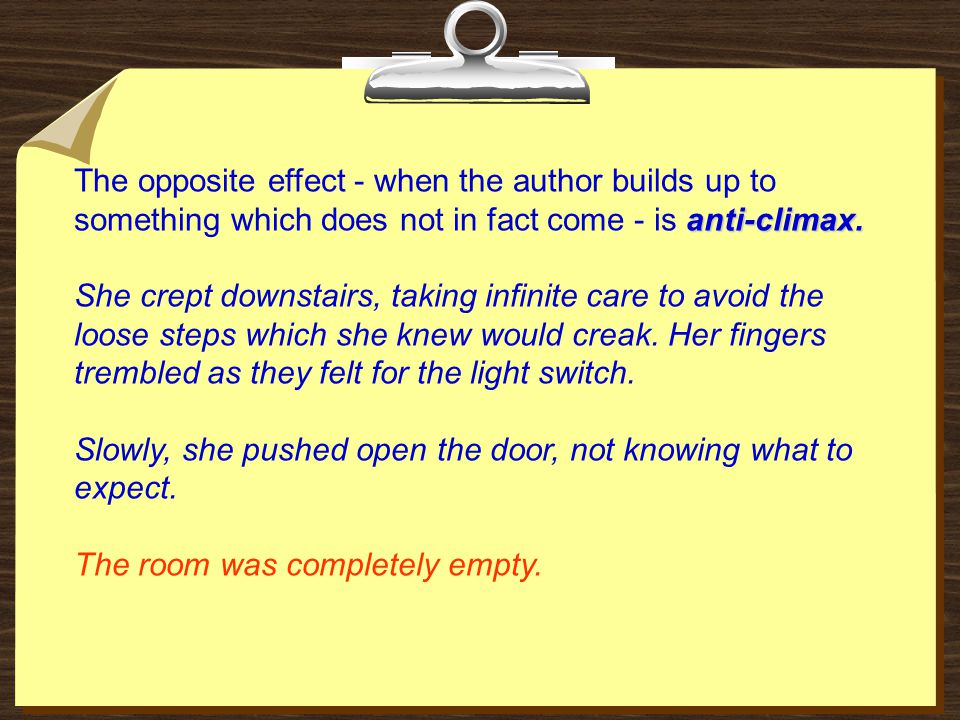 anti-climax. The opposite effect - when the author builds up to something which does not in fact come - is anti-climax. She crept downstairs, taking i
