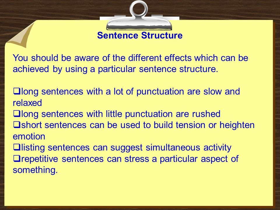 Sentence Structure You should be aware of the different effects which can be achieved by using a particular sentence structure.  long sentences with