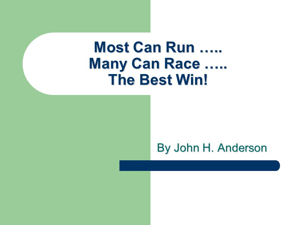Most Can Run ….. Many Can Race ….. The Best Win! By John H. Anderson