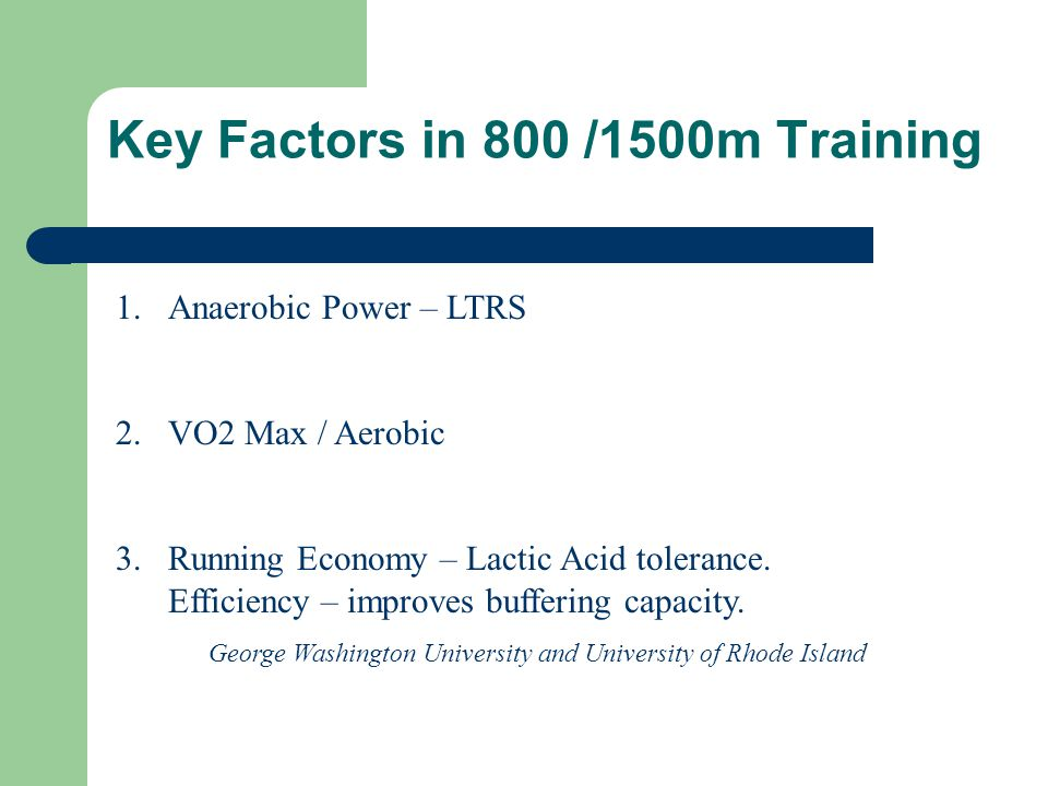 Key Factors in 800 /1500m Training 1.Anaerobic Power – LTRS 2.VO2 Max / Aerobic 3.Running Economy – Lactic Acid tolerance.