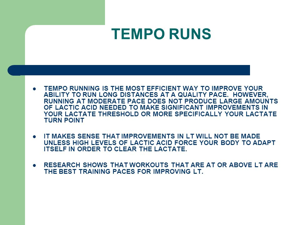 TEMPO RUNS TEMPO RUNNING IS THE MOST EFFICIENT WAY TO IMPROVE YOUR ABILITY TO RUN LONG DISTANCES AT A QUALITY PACE.