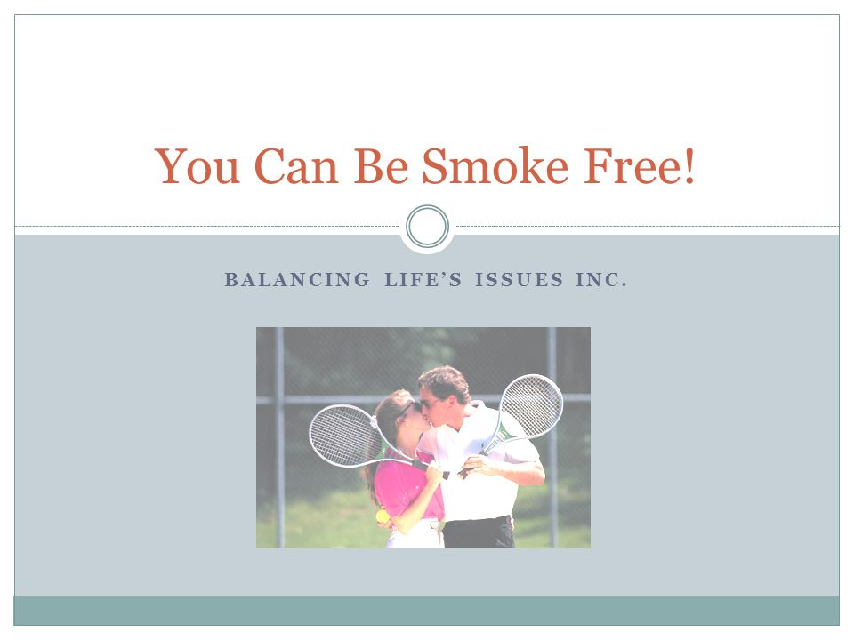 BALANCING LIFE'S ISSUES INC. You Can Be Smoke Free!