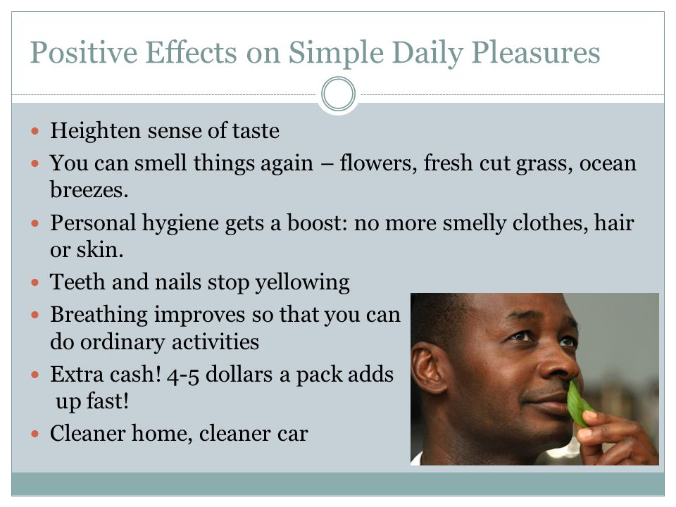 Positive Effects on Simple Daily Pleasures Heighten sense of taste You can smell things again – flowers, fresh cut grass, ocean breezes.