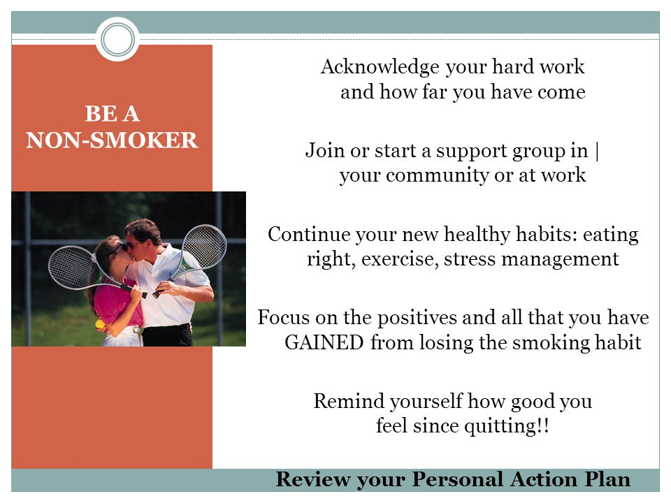 BE A NON-SMOKER Acknowledge your hard work and how far you have come Join or start a support group in   your community or at work Continue your new healthy habits: eating right, exercise, stress management Focus on the positives and all that you have GAINED from losing the smoking habit Remind yourself how good you feel since quitting!.