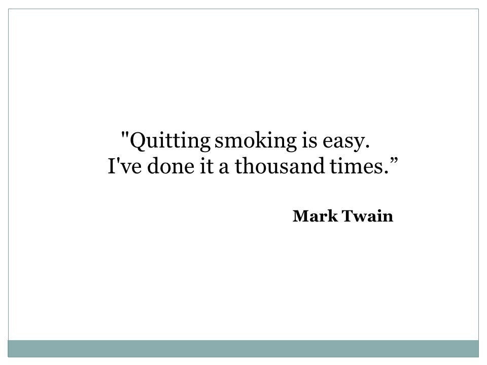Quitting smoking is easy. I ve done it a thousand times. Mark Twain