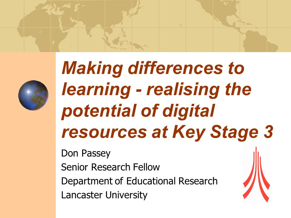 Making differences to learning - realising the potential of digital resources at Key Stage 3 Don Passey Senior Research Fellow Department of Educational Research Lancaster University