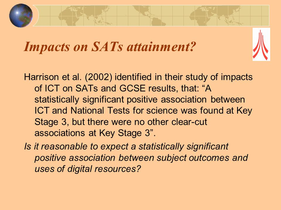 """Impacts on SATs attainment? Harrison et al. (2002) identified in their study of impacts of ICT on SATs and GCSE results, that: """"A statistically signif"""