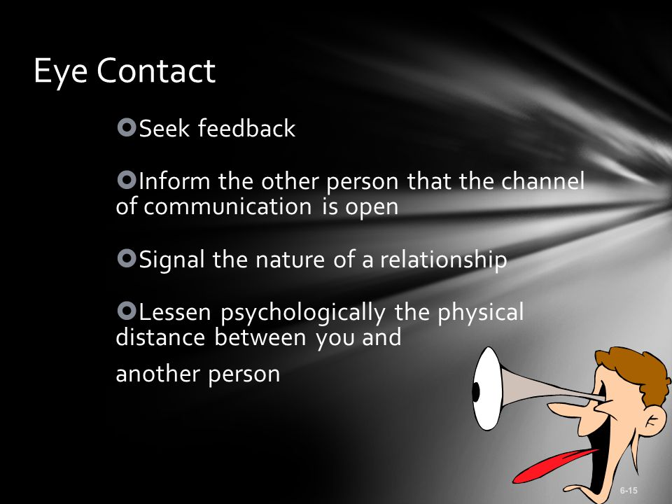  Seek feedback  Inform the other person that the channel of communication is open  Signal the nature of a relationship  Lessen psychologically the physical distance between you and another person 6-15 Eye Contact
