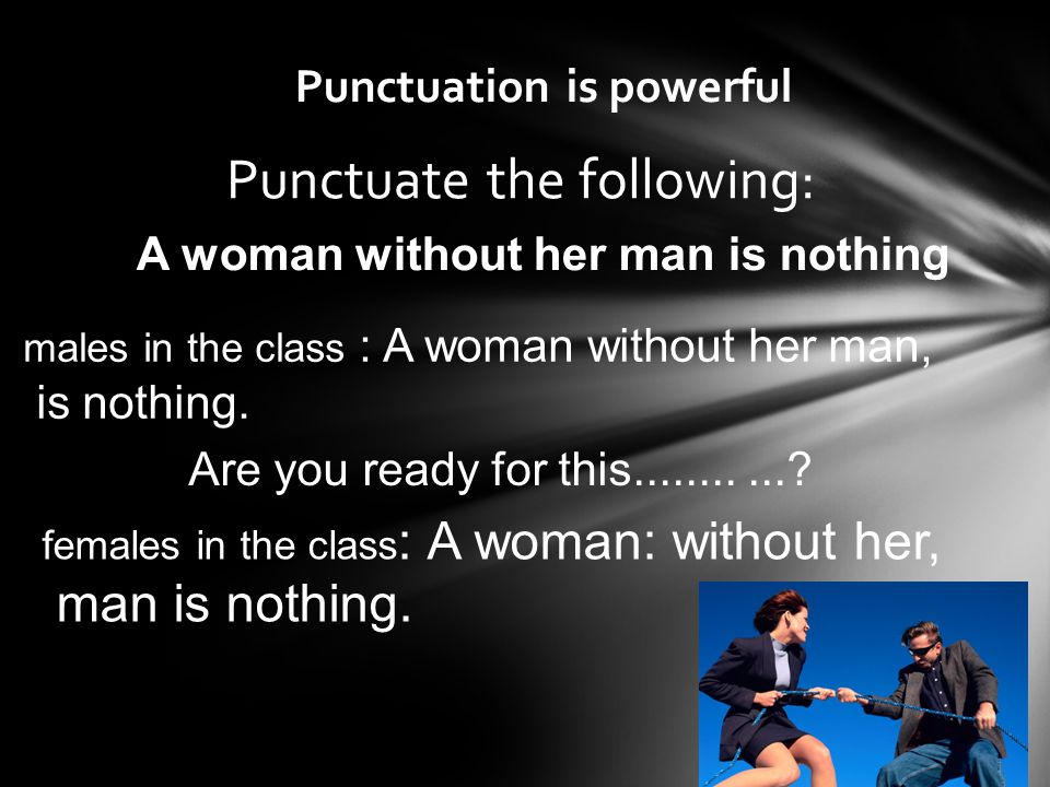 Punctuation is powerful 6-25 Punctuate the following: males in the class : A woman without her man, is nothing.