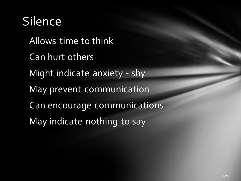 Allows time to think Can hurt others Might indicate anxiety - shy May prevent communication Can encourage communications May indicate nothing to say 6-26 Silence