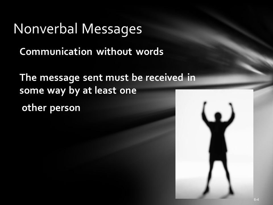 Communication without words The message sent must be received in some way by at least one other person 6-4 Nonverbal Messages