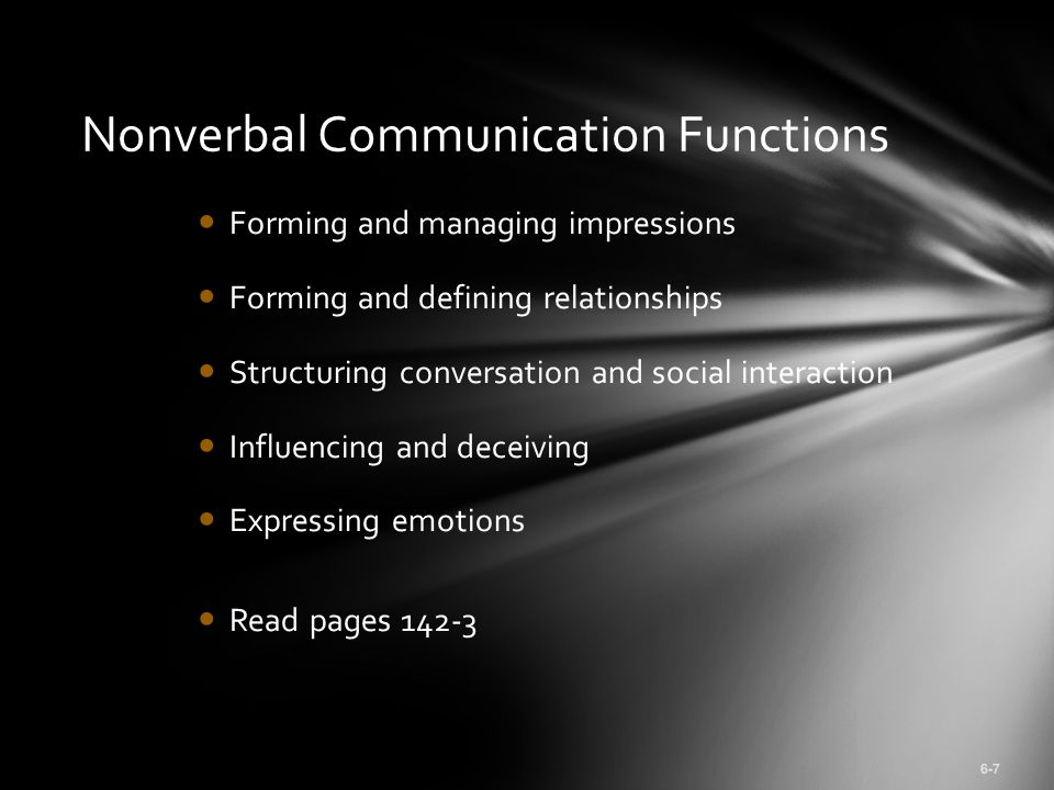 Forming and managing impressions Forming and defining relationships Structuring conversation and social interaction Influencing and deceiving Expressing emotions Read pages 142-3 6-7 Nonverbal Communication Functions