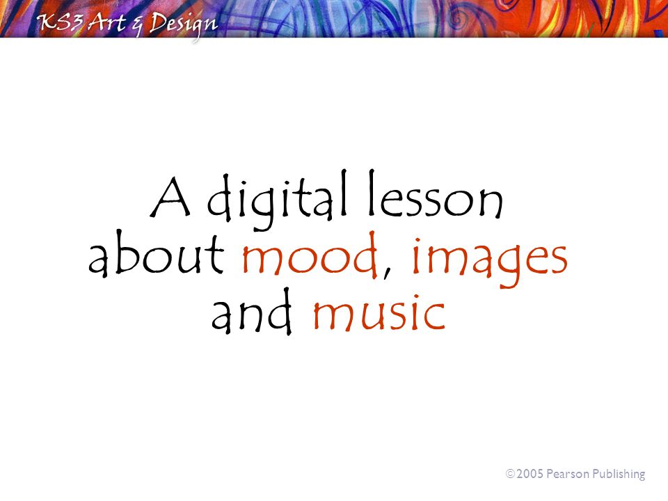A digital lesson about mood, images and music  2005 Pearson Publishing