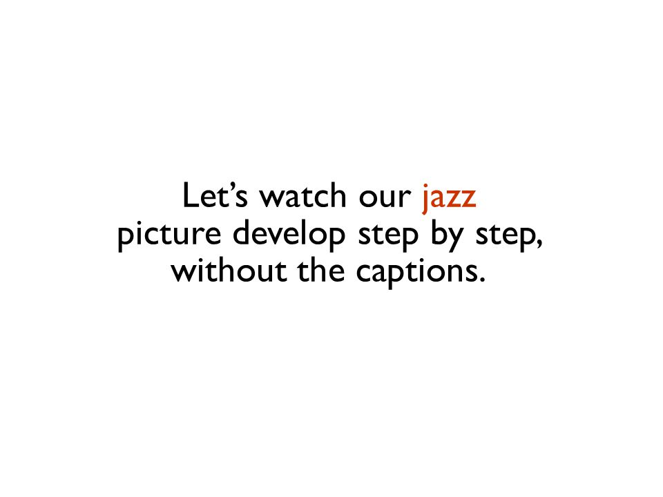 Let's watch our jazz picture develop step by step, without the captions.