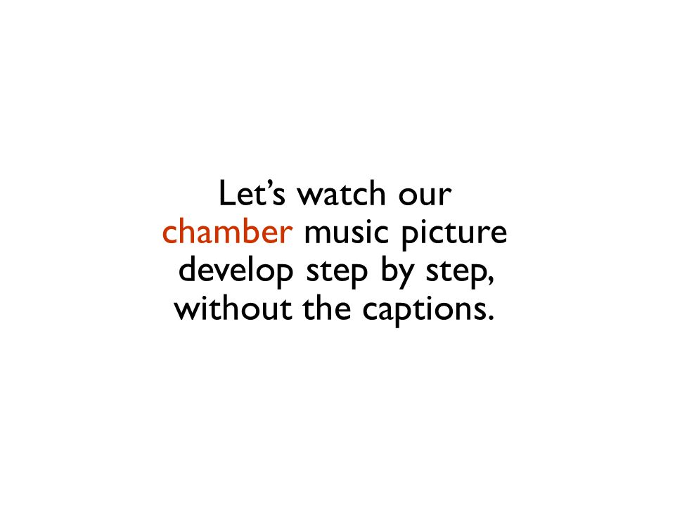 Let's watch our chamber music picture develop step by step, without the captions.