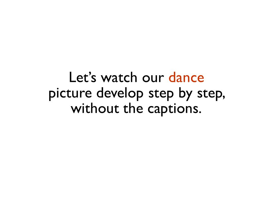 Let's watch our dance picture develop step by step, without the captions.