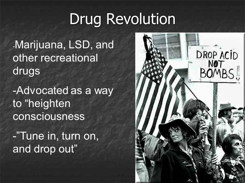 "Drug Revolution - Marijuana, LSD, and other recreational drugs -Advocated as a way to ""heighten consciousness -""Tune in, turn on, and drop out"""