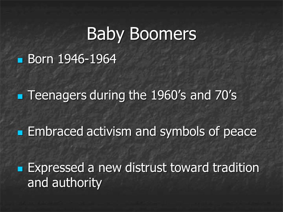 Baby Boomers Born 1946-1964 Born 1946-1964 Teenagers during the 1960's and 70's Teenagers during the 1960's and 70's Embraced activism and symbols of