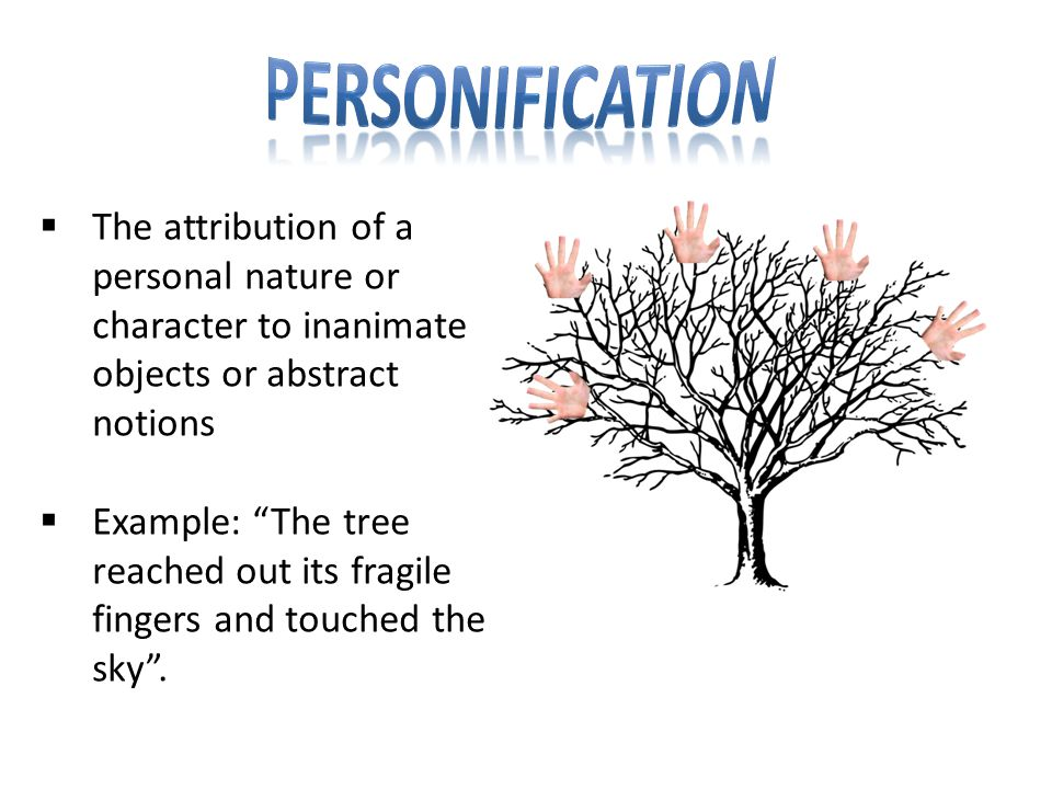  The attribution of a personal nature or character to inanimate objects or abstract notions  Example: The tree reached out its fragile fingers and touched the sky .