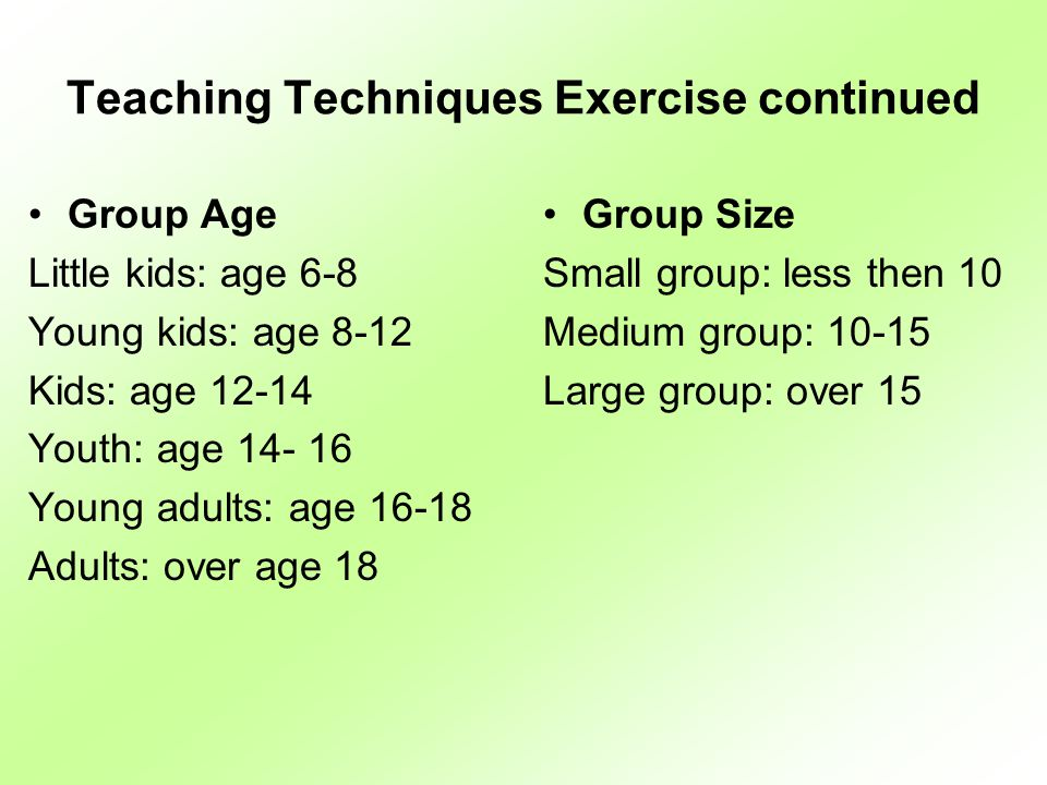 Teaching Techniques Exercise continued Group Age Little kids: age 6-8 Young kids: age 8-12 Kids: age 12-14 Youth: age 14- 16 Young adults: age 16-18 Adults: over age 18 Group Size Small group: less then 10 Medium group: 10-15 Large group: over 15