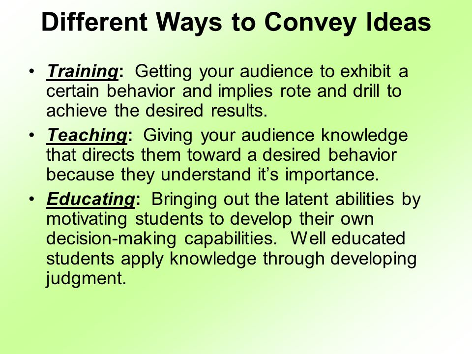 Different Ways to Convey Ideas Training: Getting your audience to exhibit a certain behavior and implies rote and drill to achieve the desired results.