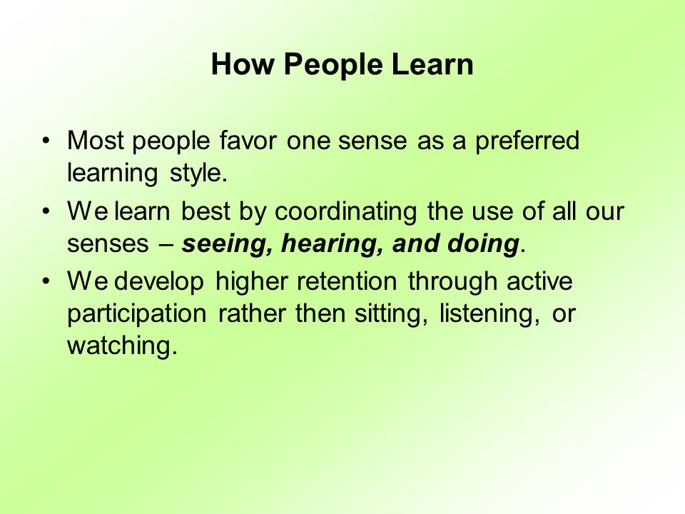 Learning Methods Learning MethodRetention %Learning Style Reading10%Verbal (Passive) Hearing Words20%Verbal (Passive) Seeing Pictures30%Visual (Passive) Watching a Movie50%Visual (Passive) Seeing Demonstration50%Visual (Passive) Active Discussion70%Participating (Active) Giving a Talk70%Participating (Active) Dramatic Presentation90%Participating (Active) Simulations90%Participating (Active) Doing It90%Participating (Active)