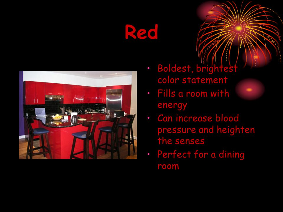 Red Boldest, brightest color statement Fills a room with energy Can increase blood pressure and heighten the senses Perfect for a dining room