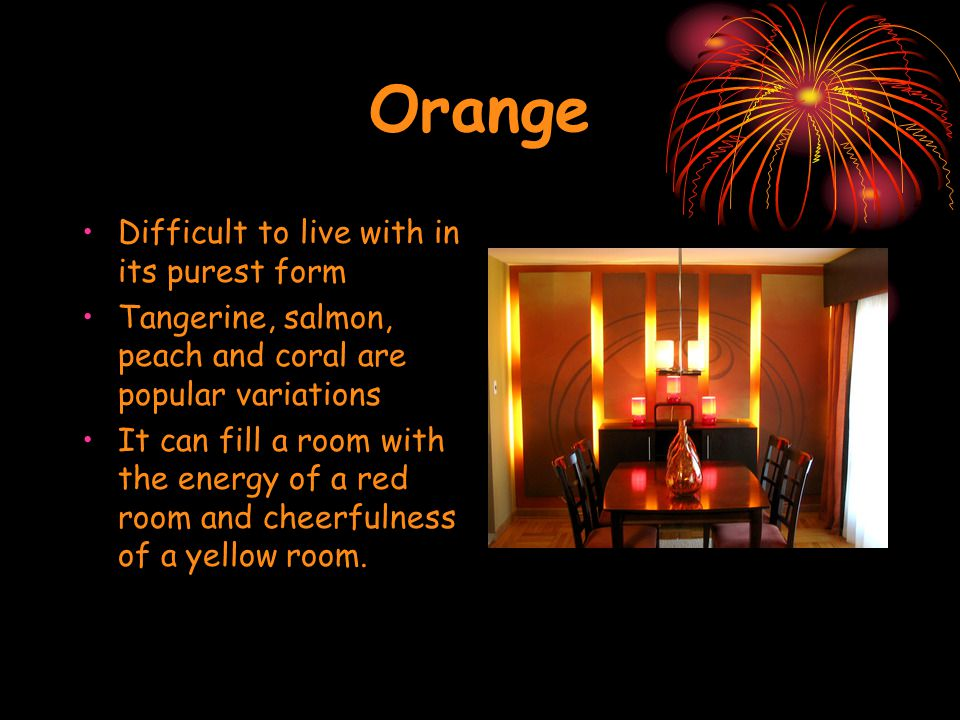 Orange Difficult to live with in its purest form Tangerine, salmon, peach and coral are popular variations It can fill a room with the energy of a red