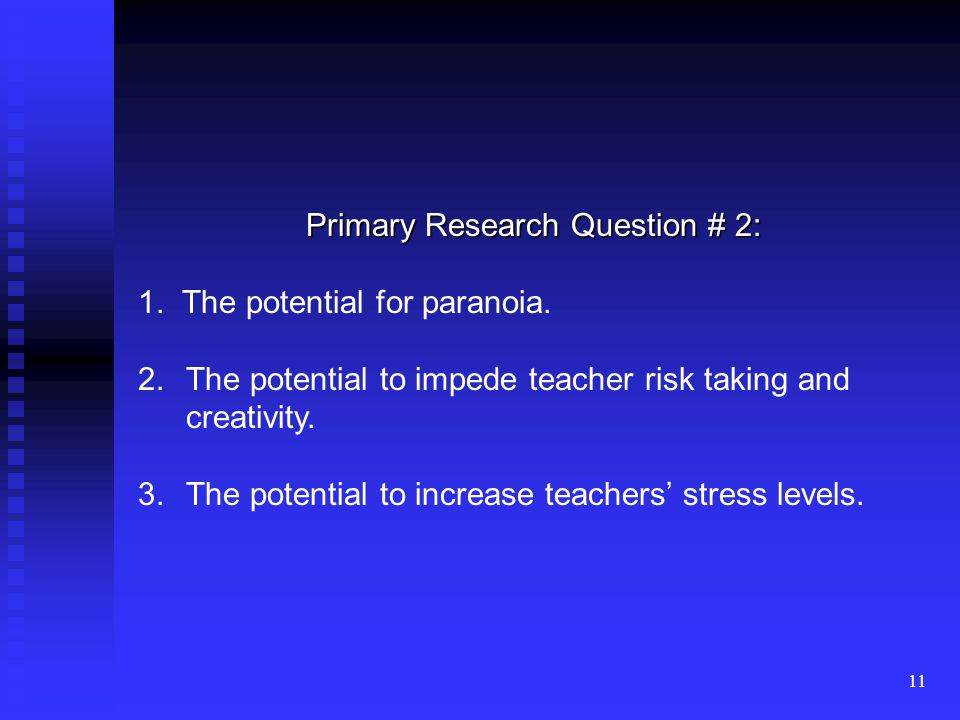 11 Primary Research Question # 2: 1. The potential for paranoia. 2.The potential to impede teacher risk taking and creativity. 3.The potential to incr
