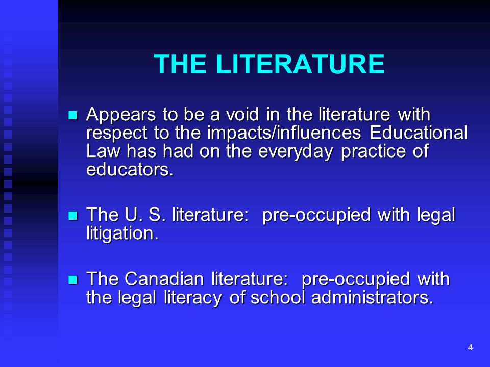 4 THE LITERATURE Appears to be a void in the literature with respect to the impacts/influences Educational Law has had on the everyday practice of educators.