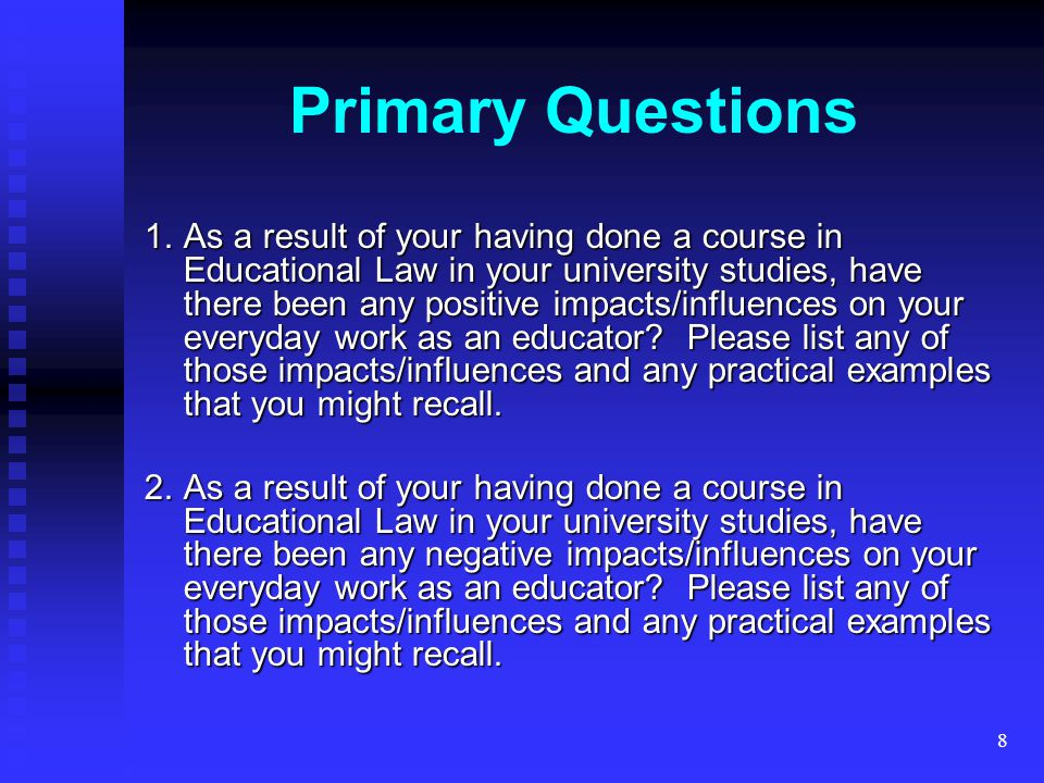 8 1.As a result of your having done a course in Educational Law in your university studies, have there been any positive impacts/influences on your everyday work as an educator.