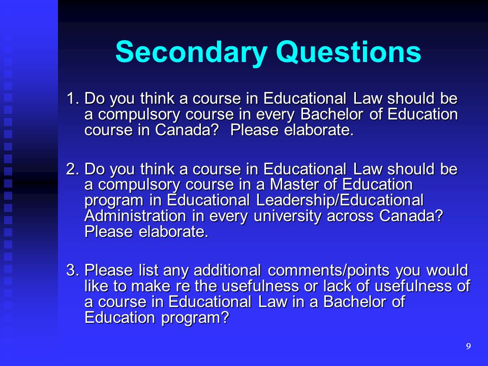 9 1.Do you think a course in Educational Law should be a compulsory course in every Bachelor of Education course in Canada? Please elaborate. 2.Do you